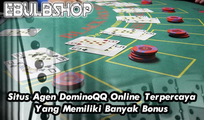 Situs Agen DominoQQ Online Terpercaya Yang Memiliki Banyak Bonus
